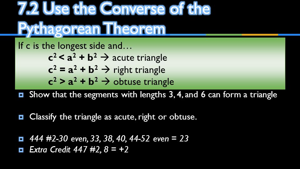  Show that the segments with lengths 3, 4, and 6 can form a triangle  Classify the triangle as acute, right or obtuse.  444 #2-30 even, 33, 38, 40,