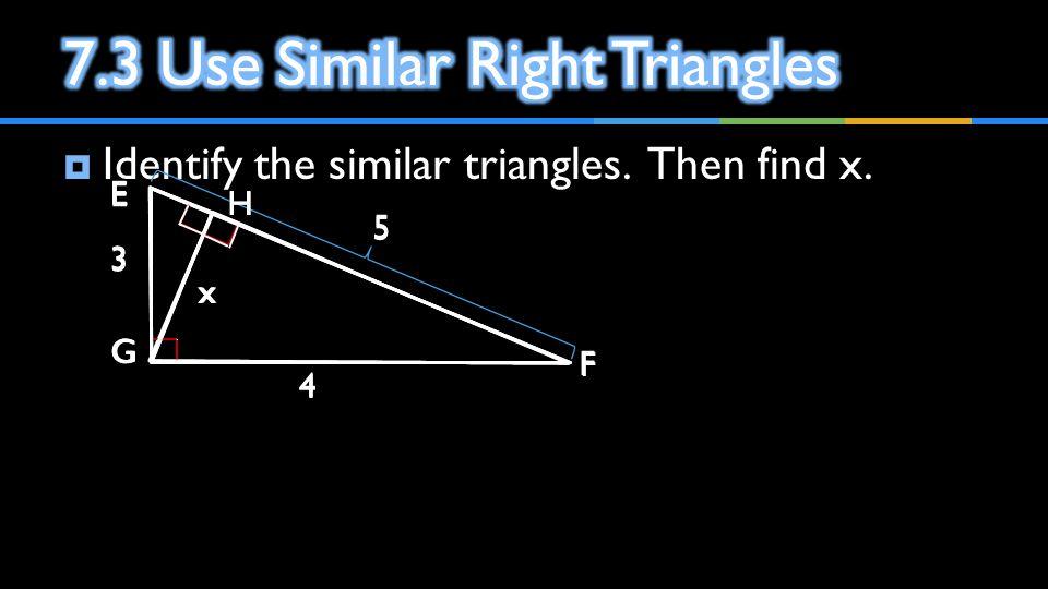  Identify the similar triangles. Then find x. E F G 3 4 5 E F G H 3 4 x 5 F G H 4 x E G H 3 x