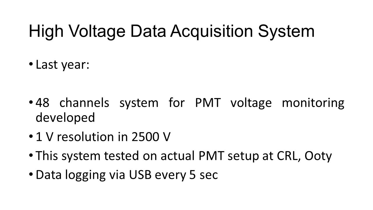 High Voltage Data Acquisition System Last year: 48 channels system for PMT voltage monitoring developed 1 V resolution in 2500 V This system tested on actual PMT setup at CRL, Ooty Data logging via USB every 5 sec