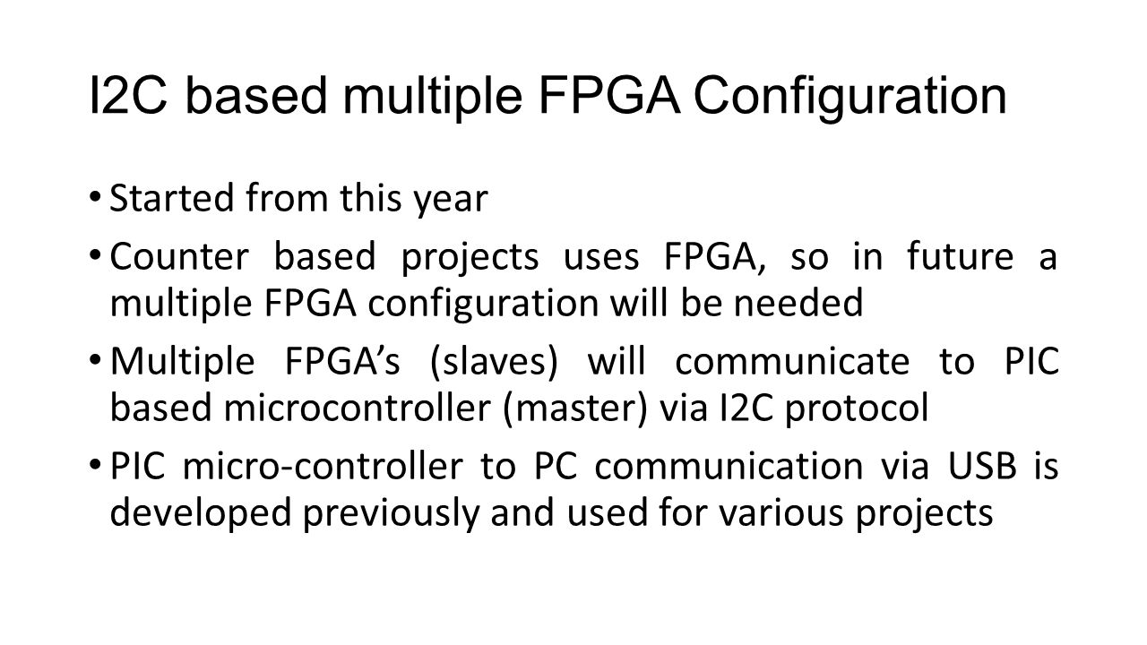 I2C based multiple FPGA Configuration Started from this year Counter based projects uses FPGA, so in future a multiple FPGA configuration will be needed Multiple FPGA's (slaves) will communicate to PIC based microcontroller (master) via I2C protocol PIC micro-controller to PC communication via USB is developed previously and used for various projects
