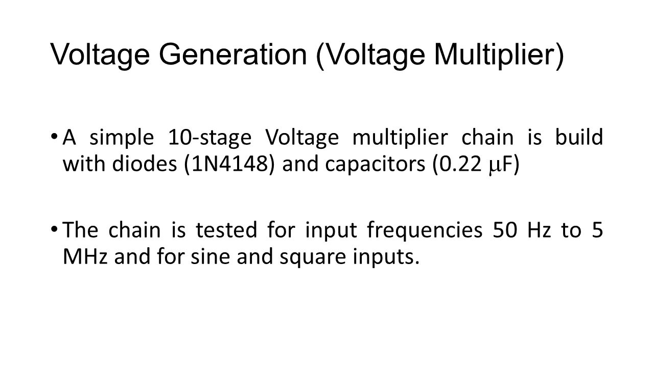Voltage Generation (Voltage Multiplier) A simple 10-stage Voltage multiplier chain is build with diodes (1N4148) and capacitors (0.22  F) The chain is tested for input frequencies 50 Hz to 5 MHz and for sine and square inputs.