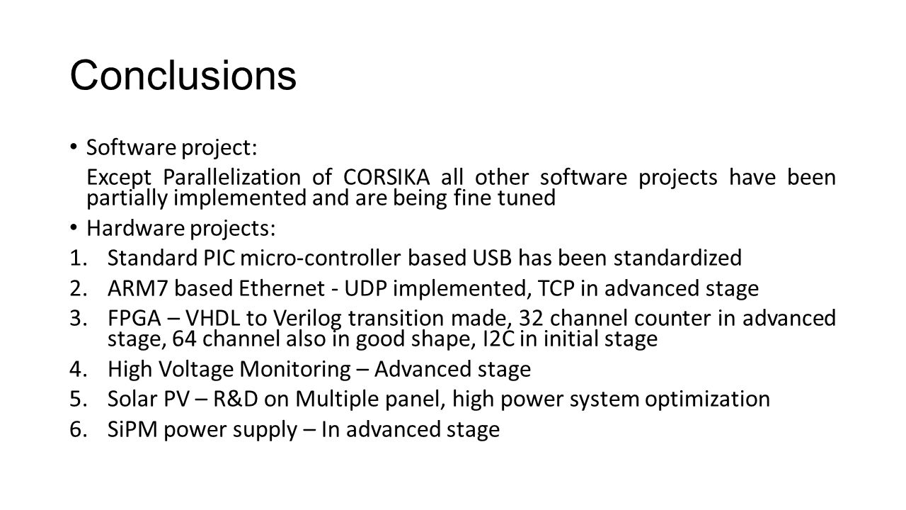 Conclusions Software project: Except Parallelization of CORSIKA all other software projects have been partially implemented and are being fine tuned Hardware projects: 1.Standard PIC micro-controller based USB has been standardized 2.ARM7 based Ethernet - UDP implemented, TCP in advanced stage 3.FPGA – VHDL to Verilog transition made, 32 channel counter in advanced stage, 64 channel also in good shape, I2C in initial stage 4.High Voltage Monitoring – Advanced stage 5.Solar PV – R&D on Multiple panel, high power system optimization 6.SiPM power supply – In advanced stage