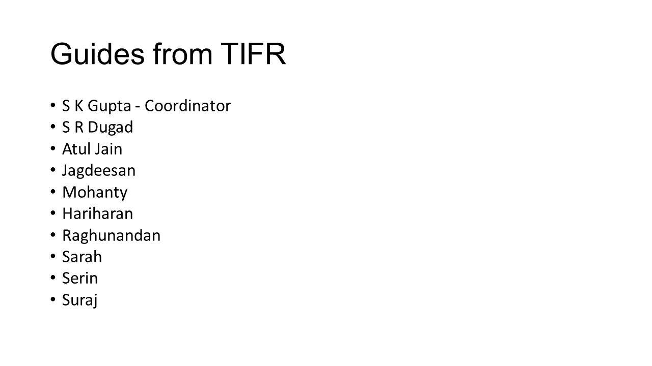Guides from TIFR S K Gupta - Coordinator S R Dugad Atul Jain Jagdeesan Mohanty Hariharan Raghunandan Sarah Serin Suraj