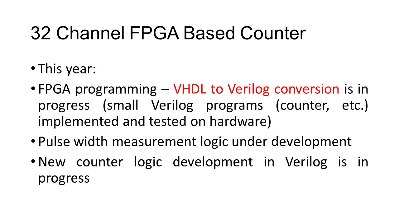 32 Channel FPGA Based Counter This year: FPGA programming – VHDL to Verilog conversion is in progress (small Verilog programs (counter, etc.) implemented and tested on hardware) Pulse width measurement logic under development New counter logic development in Verilog is in progress