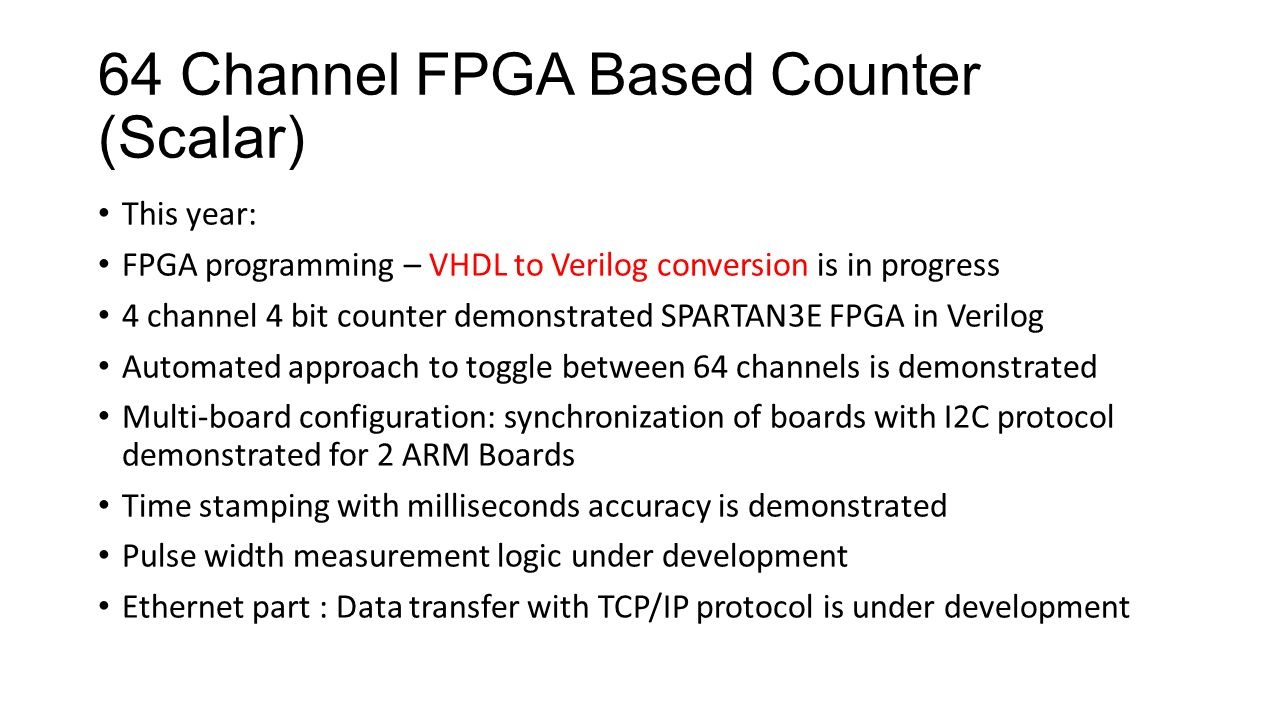 64 Channel FPGA Based Counter (Scalar) This year: FPGA programming – VHDL to Verilog conversion is in progress 4 channel 4 bit counter demonstrated SPARTAN3E FPGA in Verilog Automated approach to toggle between 64 channels is demonstrated Multi-board configuration: synchronization of boards with I2C protocol demonstrated for 2 ARM Boards Time stamping with milliseconds accuracy is demonstrated Pulse width measurement logic under development Ethernet part : Data transfer with TCP/IP protocol is under development