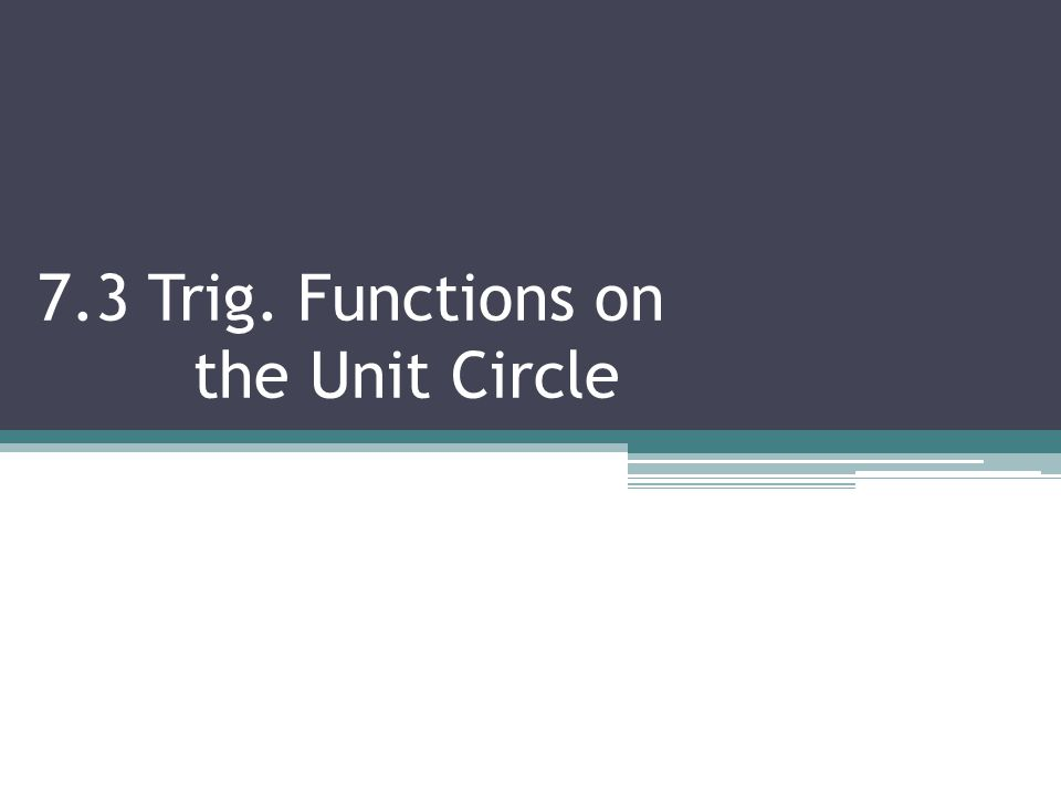 7.3 Trig. Functions on the Unit Circle