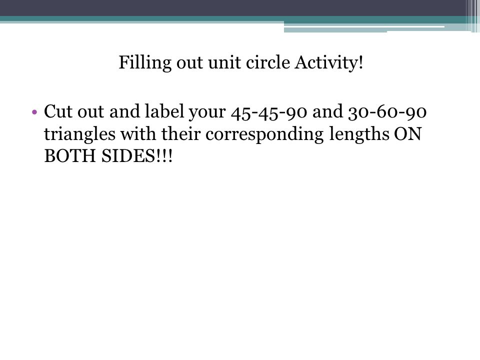 Filling out unit circle Activity! Cut out and label your 45-45-90 and 30-60-90 triangles with their corresponding lengths ON BOTH SIDES!!!