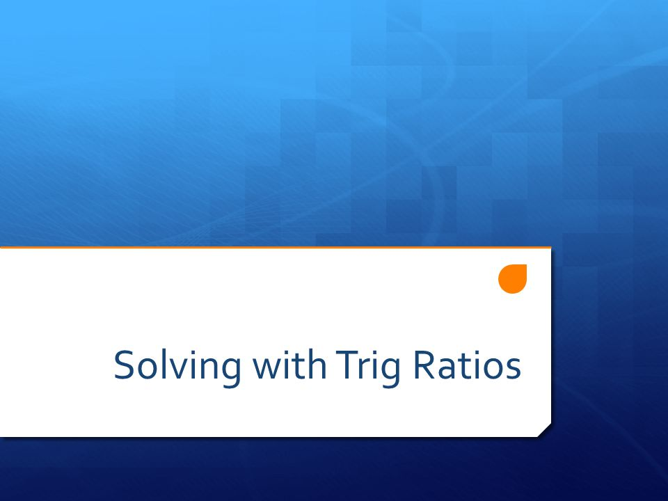 Today's Objectives  Use the sine, cosine and tangent ratios to solve problems.