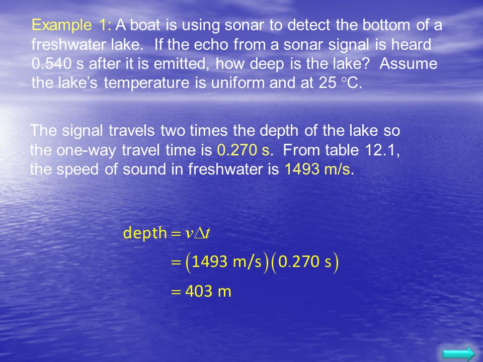 Example A boat is using sonar to detect the bottom of a freshwater lake. If the echo from a sonar signal is heard 0.540 s after it is emitted, how dee
