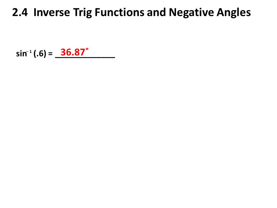 2.4 Inverse Trig Functions and Negative Angles sin (.6) = _____________ ─ 1 36.87˚