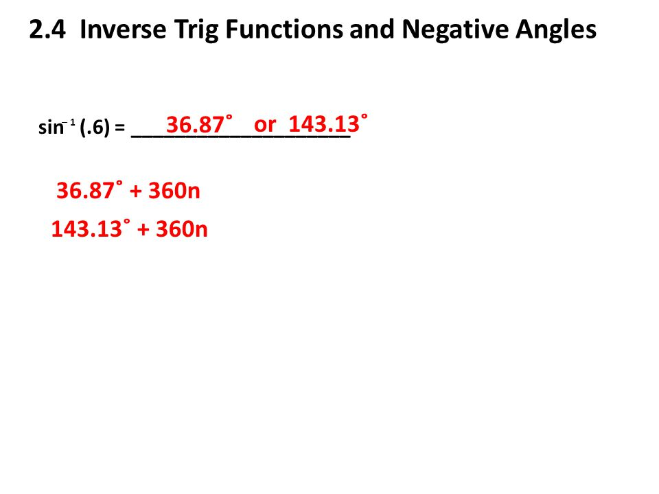 2.4 Inverse Trig Functions and Negative Angles sin (.6) = ____________________ ─ 1 36.87˚ or 143.13˚ 36.87˚ + 360n 143.13˚ + 360n