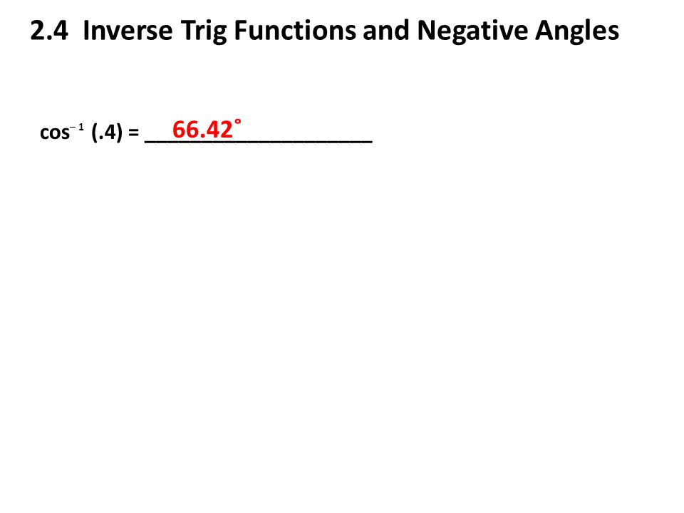 2.4 Inverse Trig Functions and Negative Angles cos (.4) = ____________________ ─ 1 66.42˚