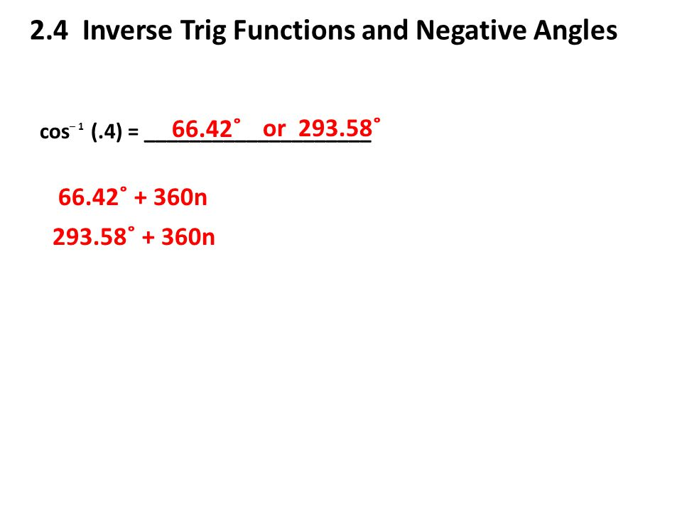 2.4 Inverse Trig Functions and Negative Angles cos (.4) = ____________________ ─ 1 66.42˚ or 293.58˚ 66.42˚ + 360n 293.58˚ + 360n