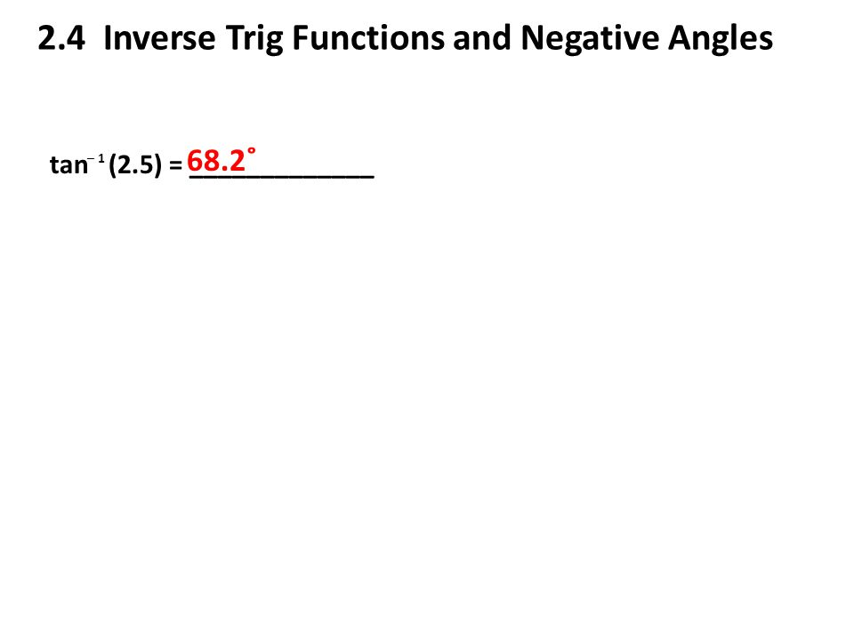 2.4 Inverse Trig Functions and Negative Angles tan (2.5) = _____________ ─ 1 68.2˚