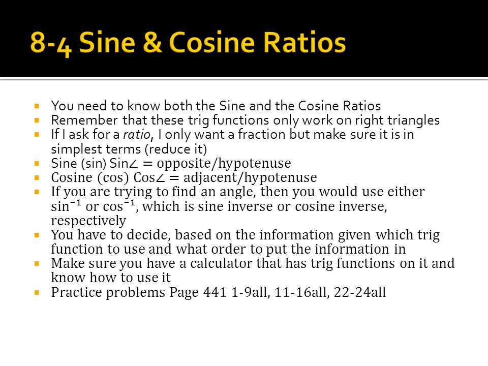  You need to know both the Sine and the Cosine Ratios  Remember that these trig functions only work on right triangles  If I ask for a ratio, I only want a fraction but make sure it is in simplest terms (reduce it)  Sine (sin) Sin ∠ = opposite/hypotenuse  Cosine (cos) Cos∠ = adjacent/hypotenuse  If you are trying to find an angle, then you would use either sin⁻¹ or cos⁻¹, which is sine inverse or cosine inverse, respectively  You have to decide, based on the information given which trig function to use and what order to put the information in  Make sure you have a calculator that has trig functions on it and know how to use it  Practice problems Page 441 1-9all, 11-16all, 22-24all