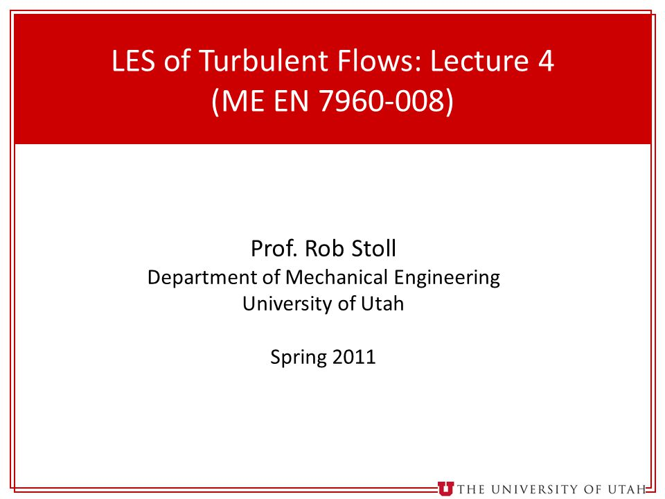 1 LES of Turbulent Flows: Lecture 4 (ME EN 7960-008) Prof. Rob Stoll Department of Mechanical Engineering University of Utah Spring 2011