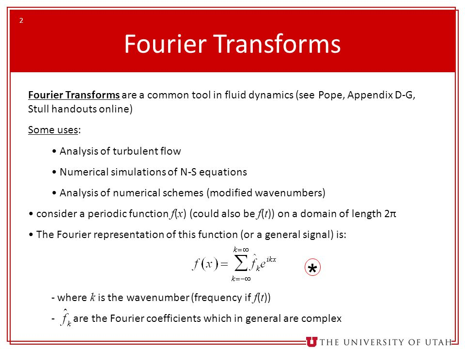 2 Fourier Transforms are a common tool in fluid dynamics (see Pope, Appendix D-G, Stull handouts online) Some uses: Analysis of turbulent flow Numeric