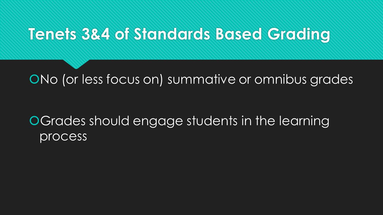 Tenets 3&4 of Standards Based Grading  No (or less focus on) summative or omnibus grades  Grades should engage students in the learning process  No