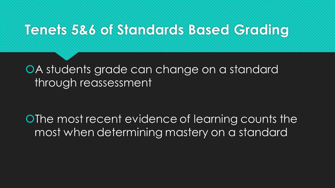 Tenets 5&6 of Standards Based Grading  A students grade can change on a standard through reassessment  The most recent evidence of learning counts t