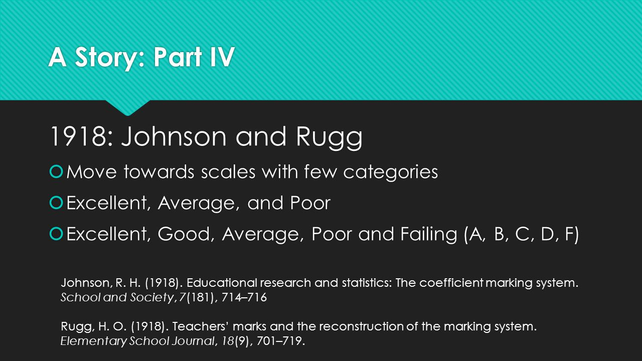 A Story: Part IV 1918:Johnson and Rugg  Move towards scales with few categories  Excellent, Average, and Poor  Excellent, Good, Average, Poor and F