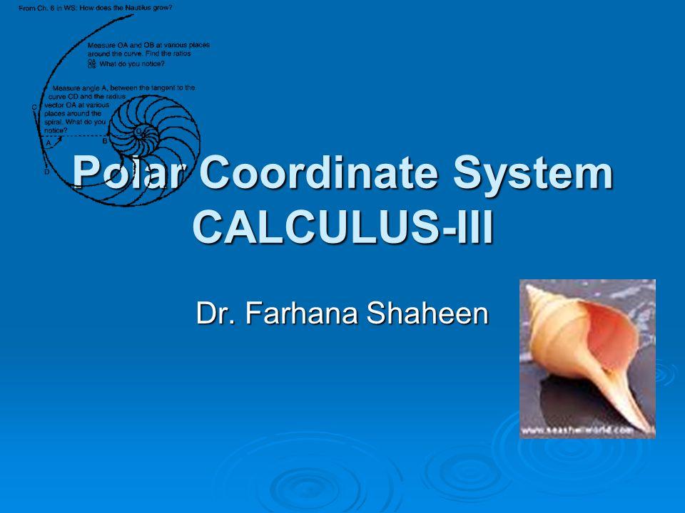 Polar Coordinate System CALCULUS-III Dr. Farhana Shaheen