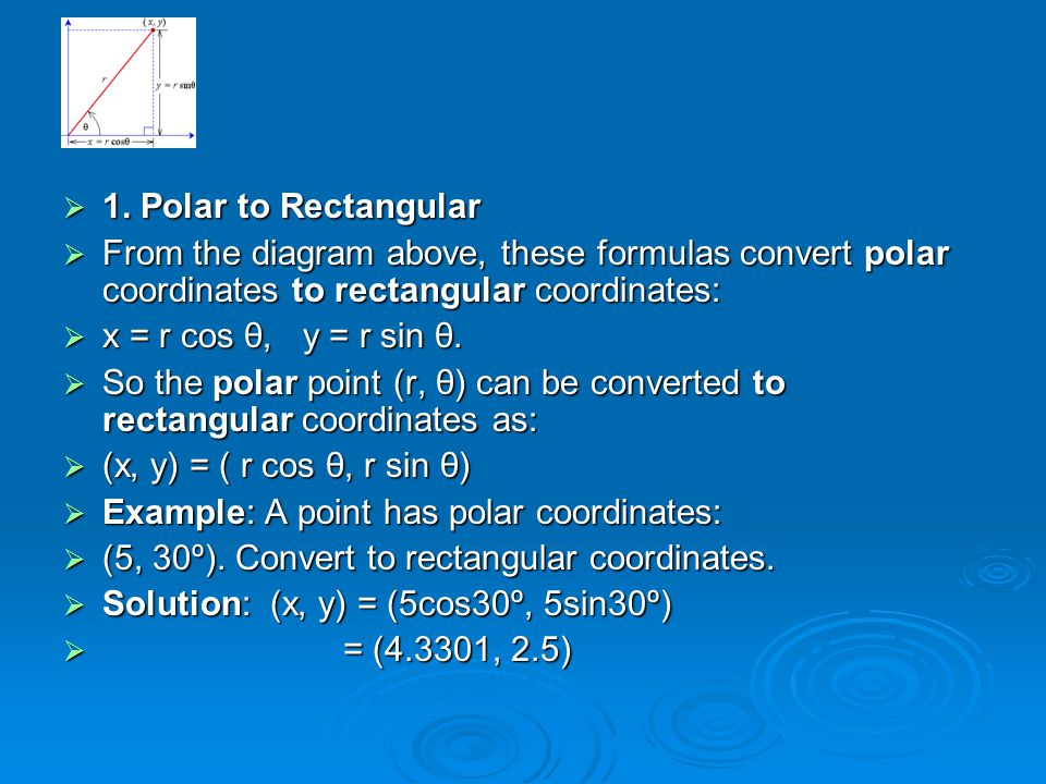  1. Polar to Rectangular  From the diagram above, these formulas convert polar coordinates to rectangular coordinates:  x = r cos θ, y = r sin θ. 