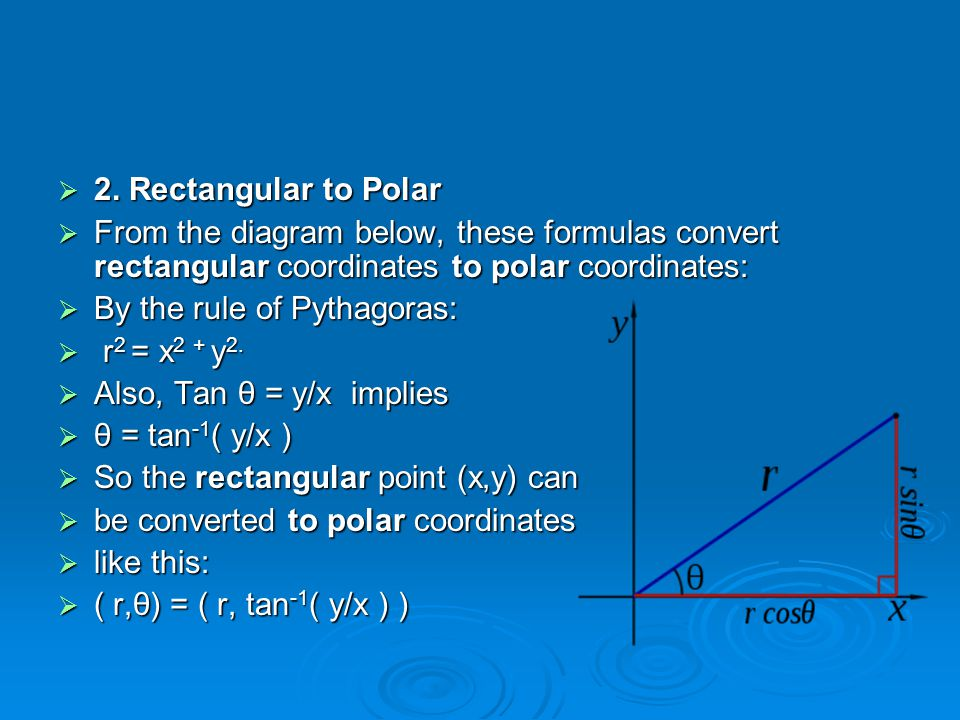  2. Rectangular to Polar  From the diagram below, these formulas convert rectangular coordinates to polar coordinates:  By the rule of Pythagoras: