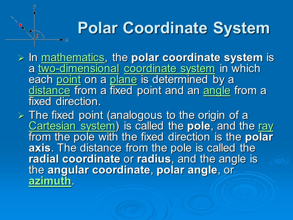 Polar Coordinate System Polar Coordinate System  In mathematics, the polar coordinate system is a two-dimensional coordinate system in which each poi
