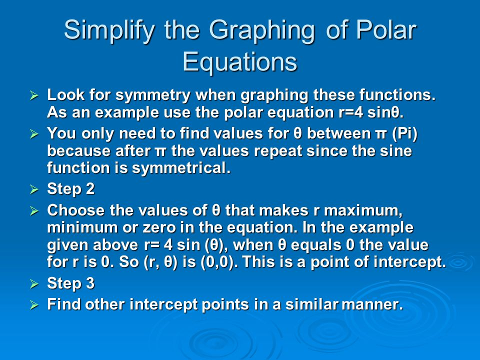 Simplify the Graphing of Polar Equations  Look for symmetry when graphing these functions. As an example use the polar equation r=4 sinθ.  You only