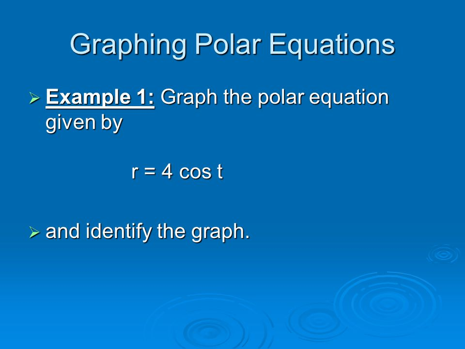 Graphing Polar Equations  Example 1: Graph the polar equation given by r = 4 cos t  and identify the graph.