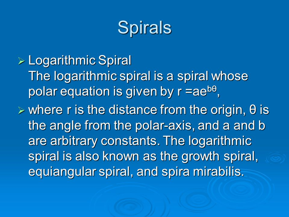 Spirals  Logarithmic Spiral The logarithmic spiral is a spiral whose polar equation is given by r =ae bθ,  where r is the distance from the origin,