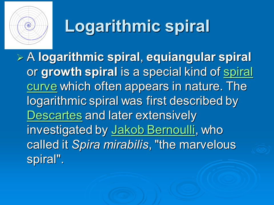 Logarithmic spiral  A logarithmic spiral, equiangular spiral or growth spiral is a special kind of spiral curve which often appears in nature. The lo