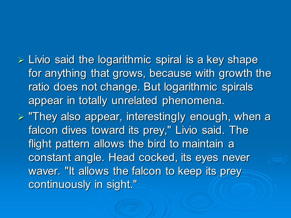  Livio said the logarithmic spiral is a key shape for anything that grows, because with growth the ratio does not change. But logarithmic spirals app