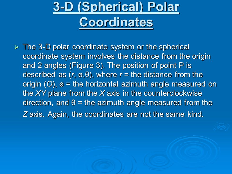 3-D (Spherical) Polar Coordinates  The 3-D polar coordinate system or the spherical coordinate system involves the distance from the origin and 2 ang