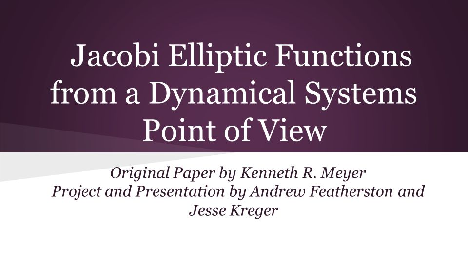 Jacobi Elliptic Functions from a Dynamical Systems Point of View Original Paper by Kenneth R. Meyer Project and Presentation by Andrew Featherston and