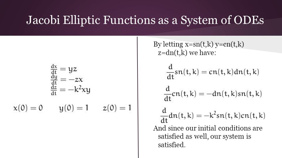 Jacobi Elliptic Functions as a System of ODEs By letting x=sn(t,k) y=cn(t,k) z=dn(t,k) we have: And since our initial conditions are satisfied as well, our system is satisfied.