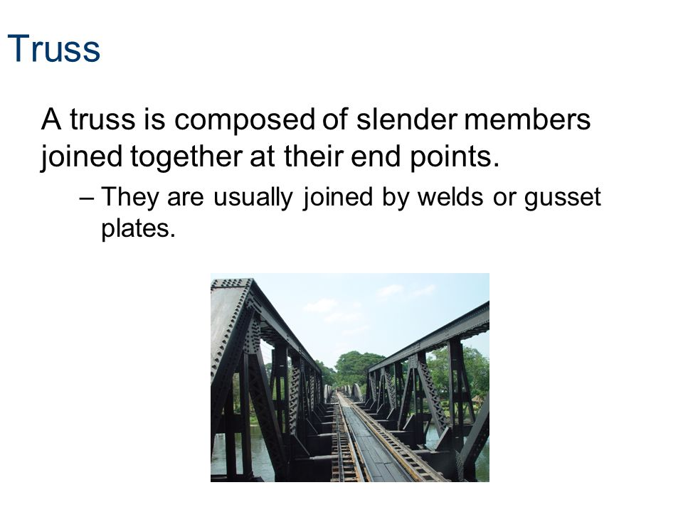 Truss A truss is composed of slender members joined together at their end points. –They are usually joined by welds or gusset plates.