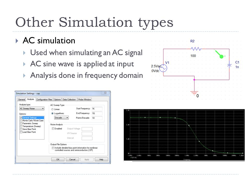 Other Simulation types  AC simulation  Used when simulating an AC signal  AC sine wave is applied at input  Analysis done in frequency domain