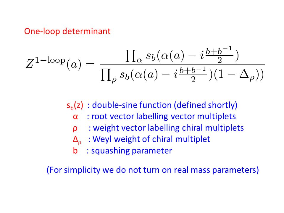 One-loop determinant s b (z) : double-sine function (defined shortly) α : root vector labelling vector multiplets ρ : weight vector labelling chiral m