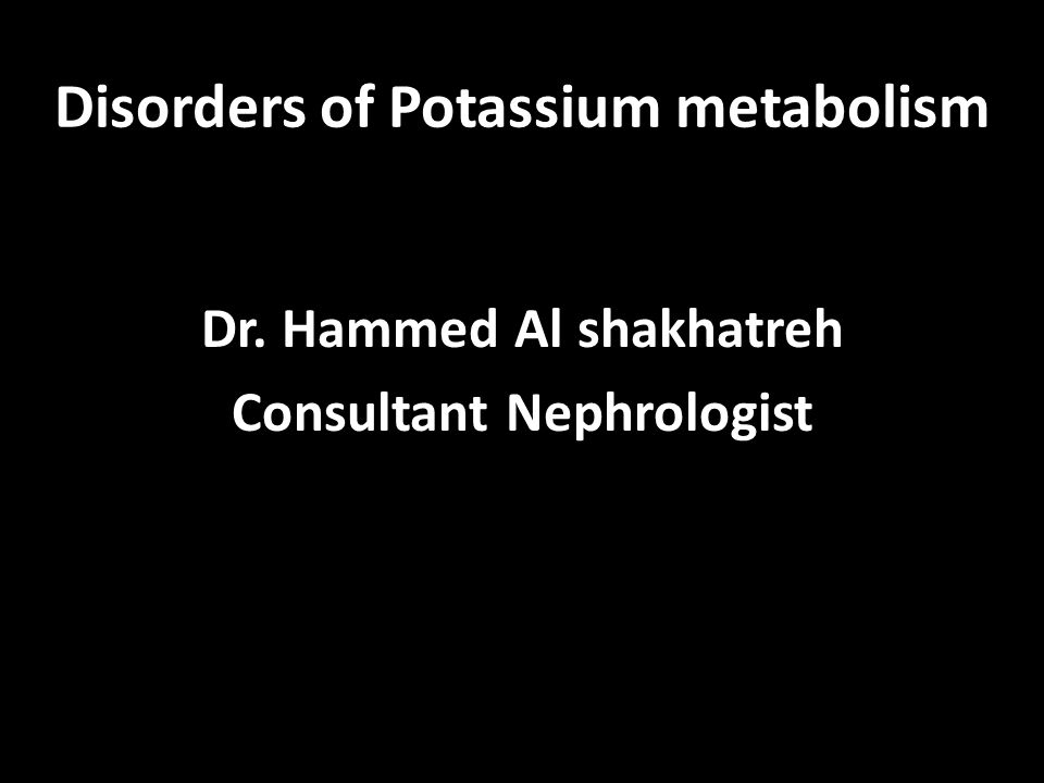 Disorders of Potassium metabolism Dr. Hammed Al shakhatreh Consultant Nephrologist