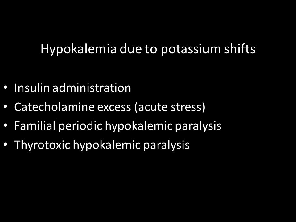 Hypokalemia due to potassium shifts Insulin administration Catecholamine excess (acute stress) Familial periodic hypokalemic paralysis Thyrotoxic hypokalemic paralysis