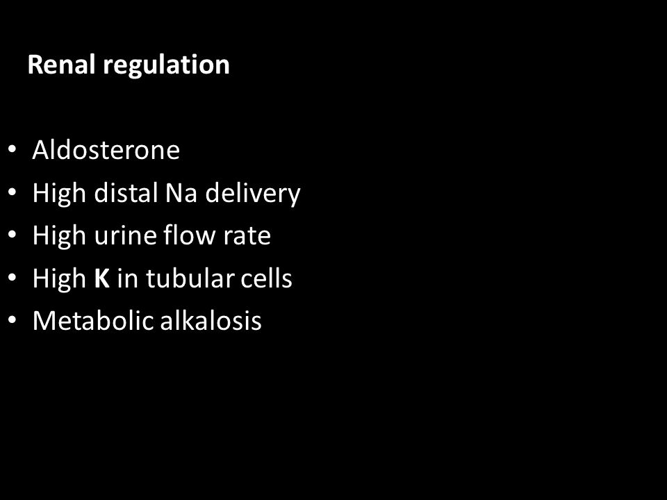 Renal regulation Aldosterone High distal Na delivery High urine flow rate High K in tubular cells Metabolic alkalosis