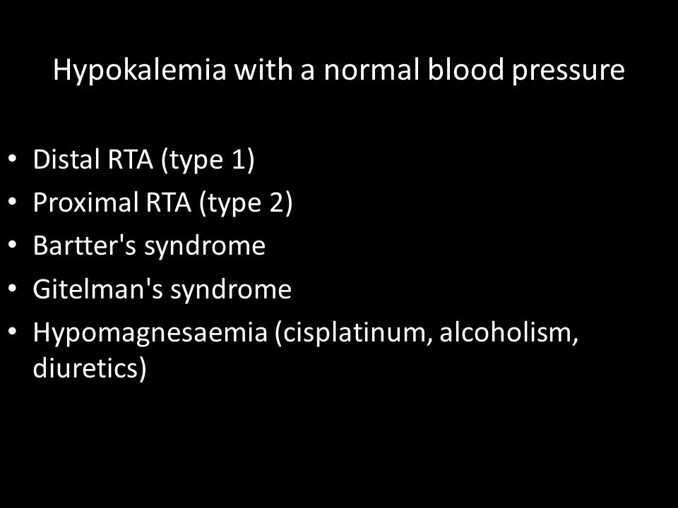 Hypokalemia with a normal blood pressure Distal RTA (type 1) Proximal RTA (type 2) Bartter s syndrome Gitelman s syndrome Hypomagnesaemia (cisplatinum, alcoholism, diuretics)