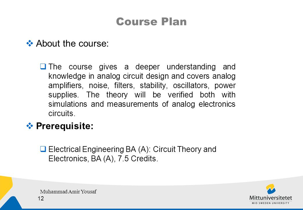 Course Plan  About the course:  The course gives a deeper understanding and knowledge in analog circuit design and covers analog amplifiers, noise, filters, stability, oscillators, power supplies.