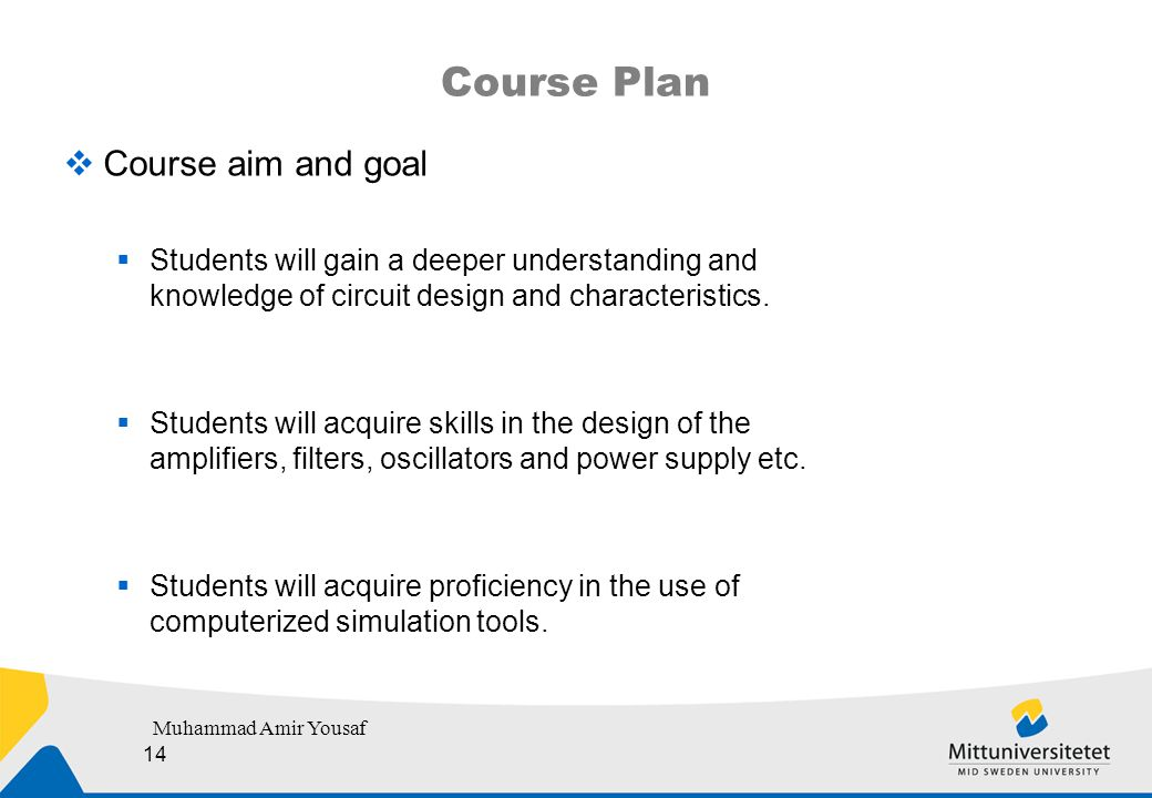 Course Plan  Course aim and goal  Students will gain a deeper understanding and knowledge of circuit design and characteristics.