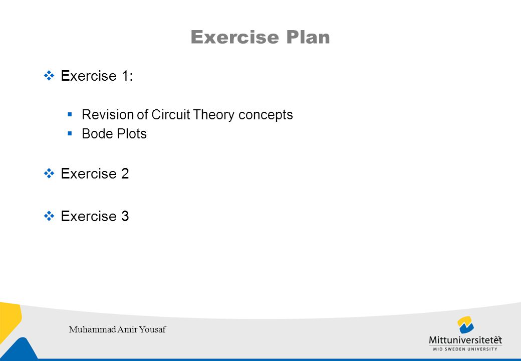 Exercise Plan  Exercise 1:  Revision of Circuit Theory concepts  Bode Plots  Exercise 2  Exercise 3 23 Muhammad Amir Yousaf