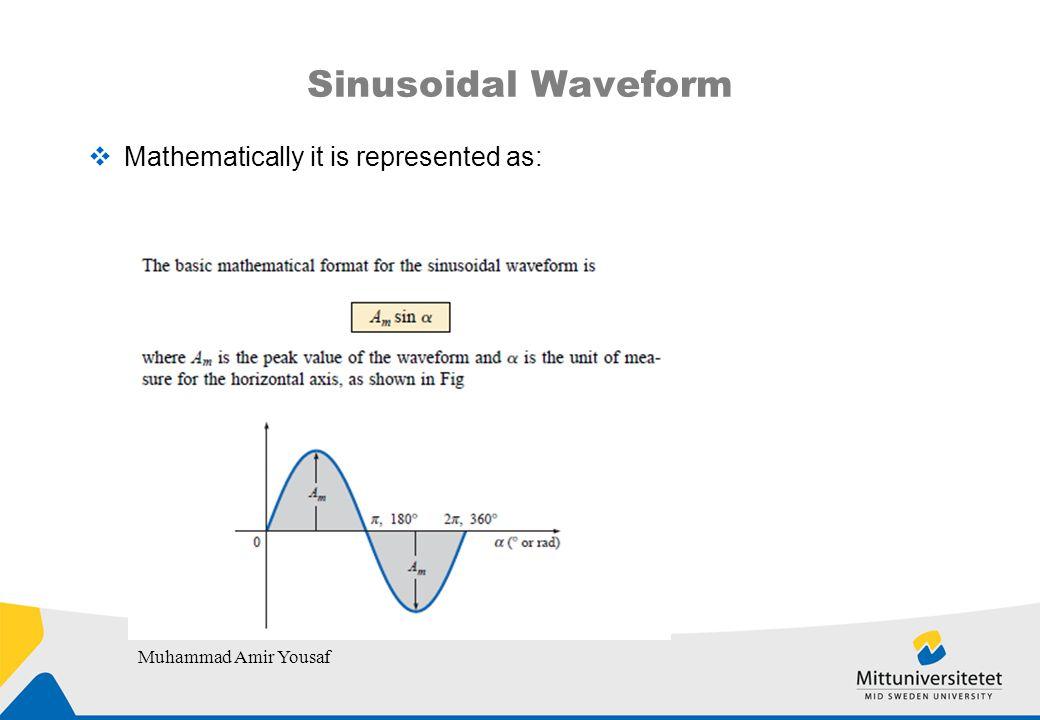 Sinusoidal Waveform  Mathematically it is represented as: Muhammad Amir Yousaf