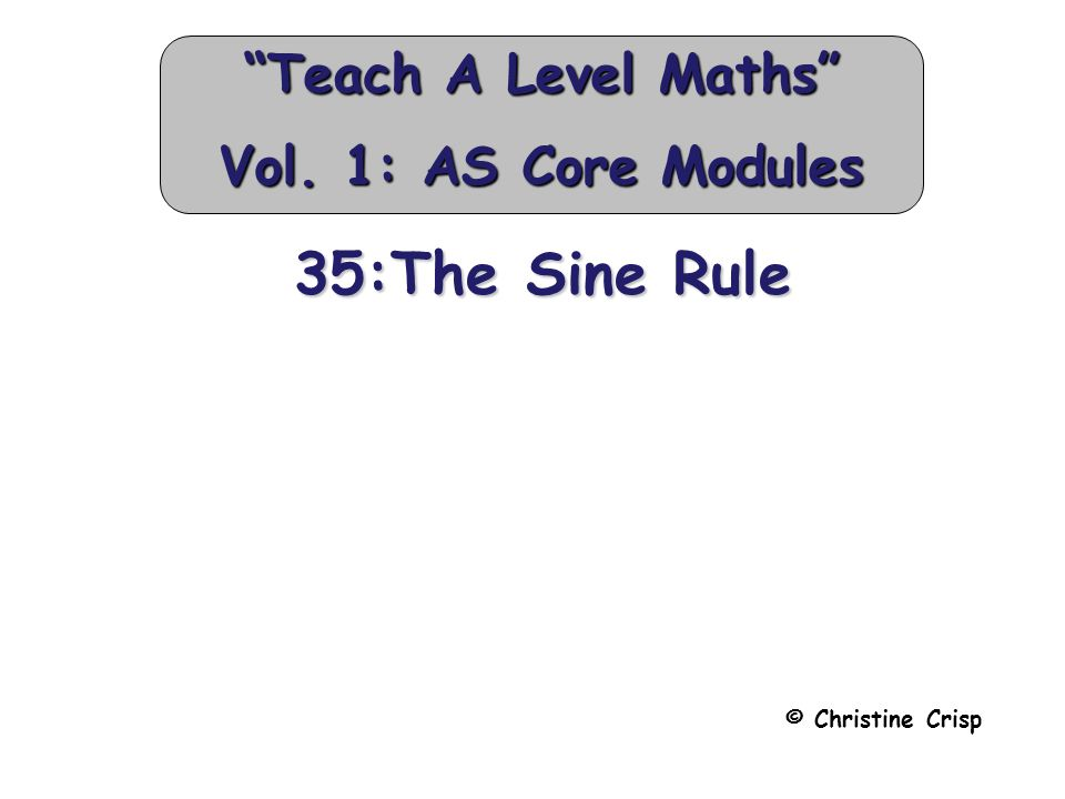 35:The Sine Rule © Christine Crisp Teach A Level Maths Vol. 1: AS Core Modules
