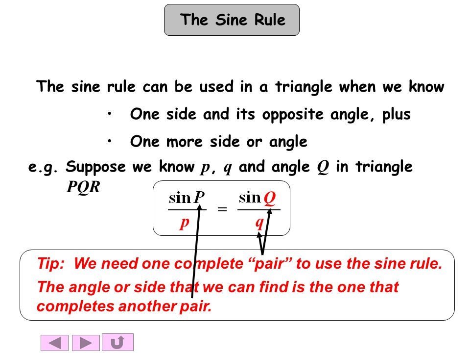 The Sine Rule The sine rule can be used in a triangle when we know One side and its opposite angle, plus One more side or angle Q qp Tip: We need one complete pair to use the sine rule.