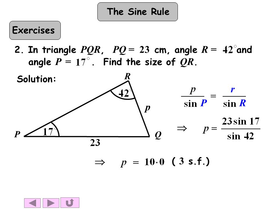The Sine Rule ( 3 s.f.) 2. In triangle PQR, PQ = 23 cm, angle R = and angle P =.